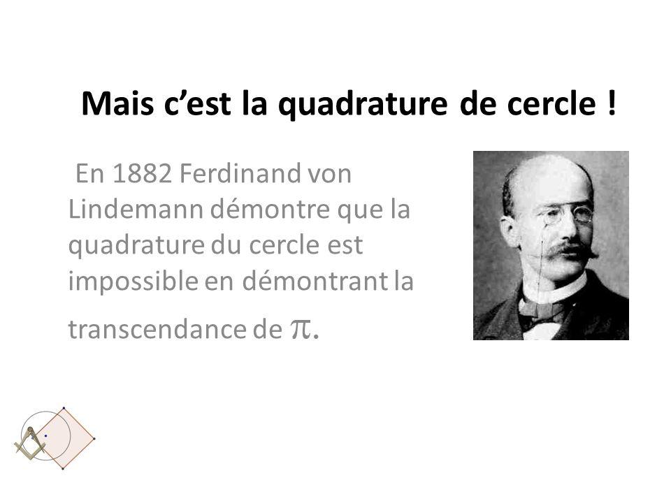 Mais cest la quadrature de cercle ! En 1882 Ferdinand von Lindemann démontre que la quadrature du cercle est impossible en démontrant la transcendance