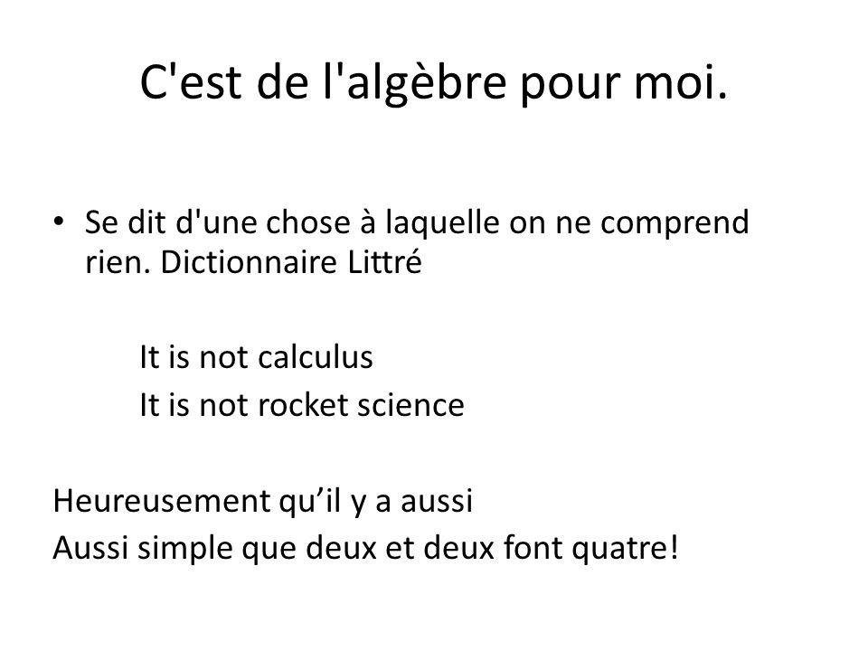 C'est de l'algèbre pour moi. Se dit d'une chose à laquelle on ne comprend rien. Dictionnaire Littré It is not calculus It is not rocket science Heureu
