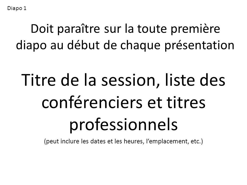 Doit paraître sur la toute première diapo au début de chaque présentation Titre de la session, liste des conférenciers et titres professionnels (peut inclure les dates et les heures, lemplacement, etc.) Diapo 1