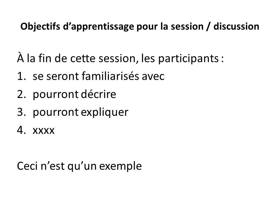 Objectifs dapprentissage pour la session / discussion À la fin de cette session, les participants : 1.se seront familiarisés avec 2.pourront décrire 3.pourront expliquer 4.xxxx Ceci nest quun exemple