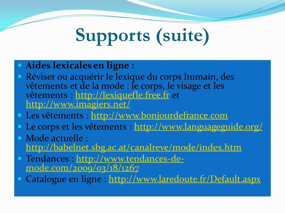 Supports (suite) Aides lexicales en ligne : Réviser ou acquérir le lexique du corps humain, des vêtements et de la mode : le corps, le visage et les vêtements : http://lexiquefle.free.fr et http://www.imagiers.net/http://lexiquefle.free.fr http://www.imagiers.net/ Les vêtements : http://www.bonjourdefrance.comhttp://www.bonjourdefrance.com Le corps et les vêtements : http://www.languageguide.org/http://www.languageguide.org/ Mode actuelle : http://babelnet.sbg.ac.at/canalreve/mode/index.htm http://babelnet.sbg.ac.at/canalreve/mode/index.htm Tendances : http://www.tendances-de- mode.com/2009/03/18/1267http://www.tendances-de- mode.com/2009/03/18/1267 Catalogue en ligne : http://www.laredoute.fr/Default.aspxhttp://www.laredoute.fr/Default.aspx
