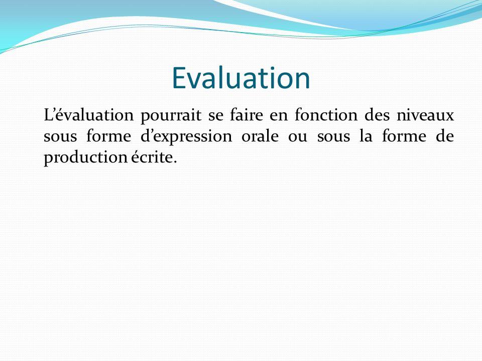 Evaluation Lévaluation pourrait se faire en fonction des niveaux sous forme dexpression orale ou sous la forme de production écrite.