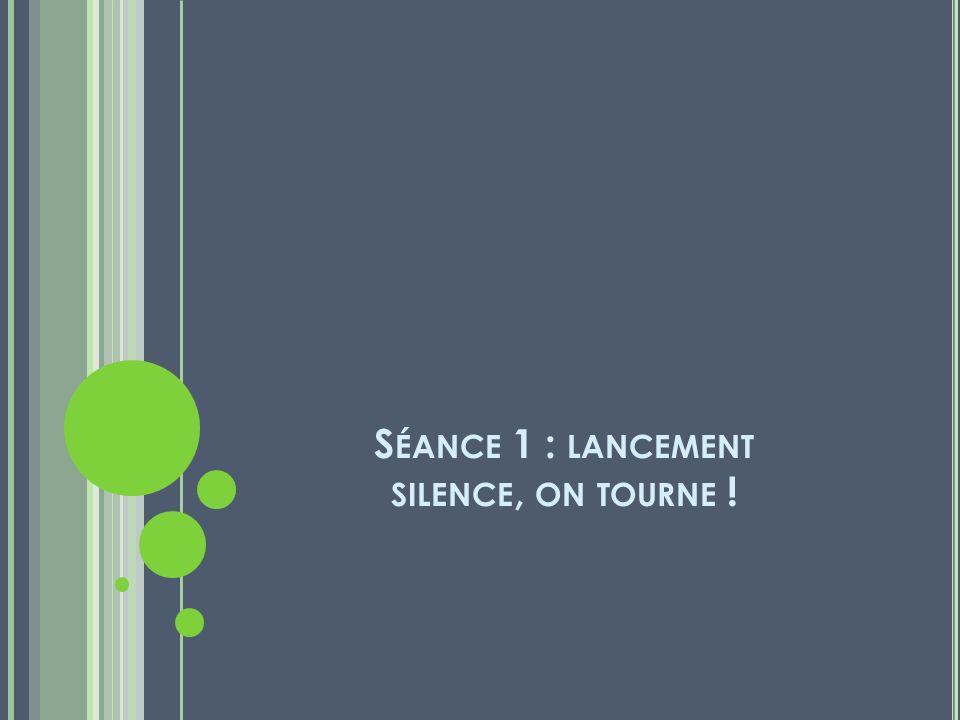 S ÉANCE 1 : LANCEMENT SILENCE, ON TOURNE !