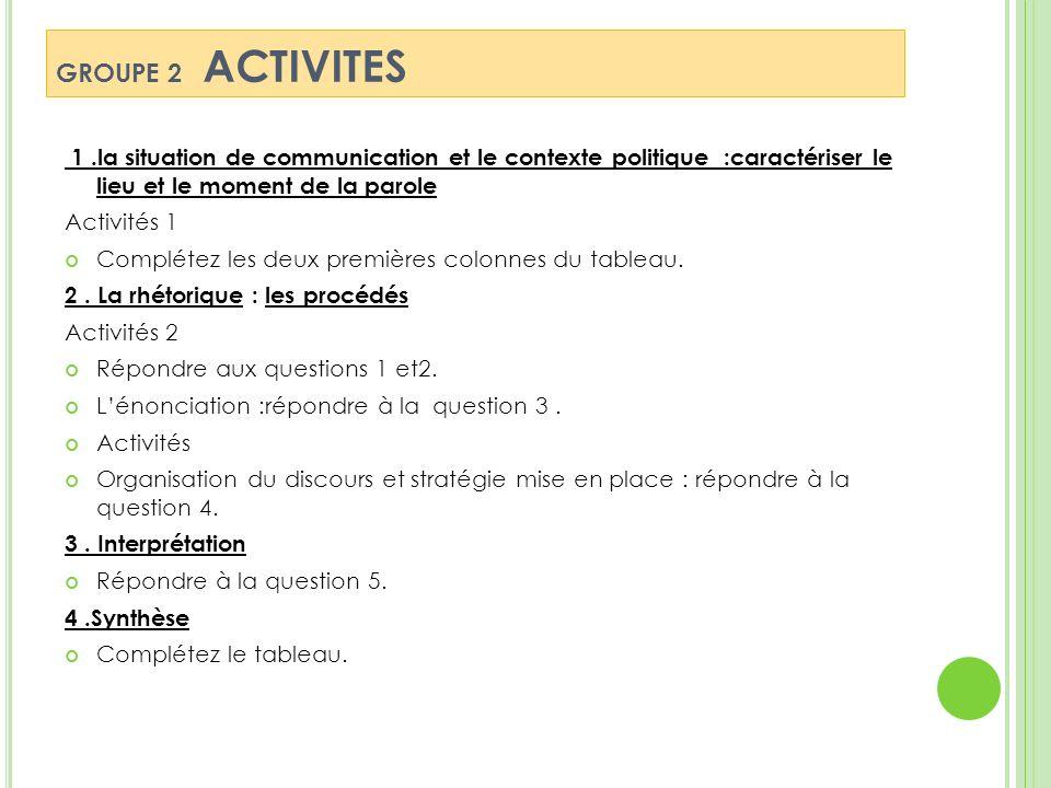 GROUPE 2 ACTIVITES 1.la situation de communication et le contexte politique :caractériser le lieu et le moment de la parole Activités 1 Complétez les deux premières colonnes du tableau.