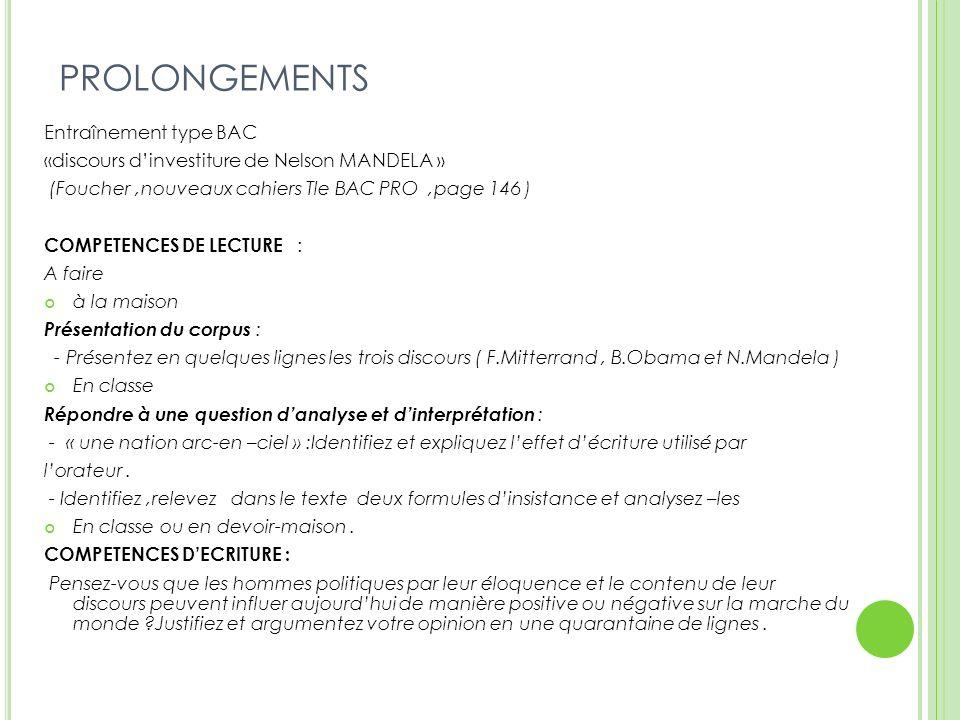 PROLONGEMENTS Entraînement type BAC «discours dinvestiture de Nelson MANDELA » (Foucher,nouveaux cahiers Tle BAC PRO,page 146 ) COMPETENCES DE LECTURE : A faire à la maison Présentation du corpus : - Présentez en quelques lignes les trois discours ( F.Mitterrand, B.Obama et N.Mandela ) En classe Répondre à une question danalyse et dinterprétation : - « une nation arc-en –ciel » :Identifiez et expliquez leffet décriture utilisé par lorateur.