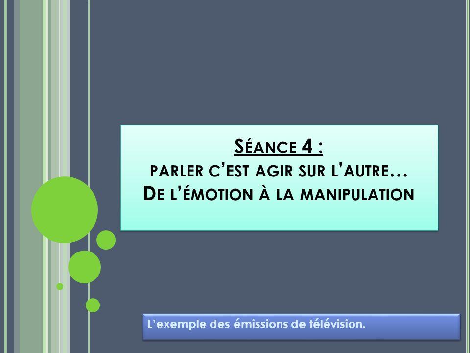 S ÉANCE 4 : PARLER C EST AGIR SUR L AUTRE … D E L ÉMOTION À LA MANIPULATION Lexemple des émissions de télévision.