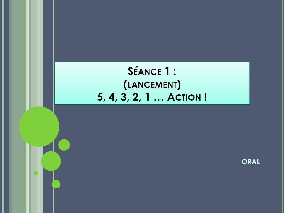 S ÉANCE 1 : ( LANCEMENT ) 5, 4, 3, 2, 1 … A CTION ! ORAL
