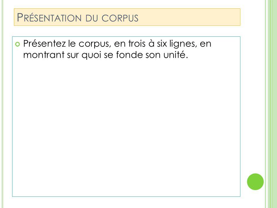P RÉSENTATION DU CORPUS Présentez le corpus, en trois à six lignes, en montrant sur quoi se fonde son unité.