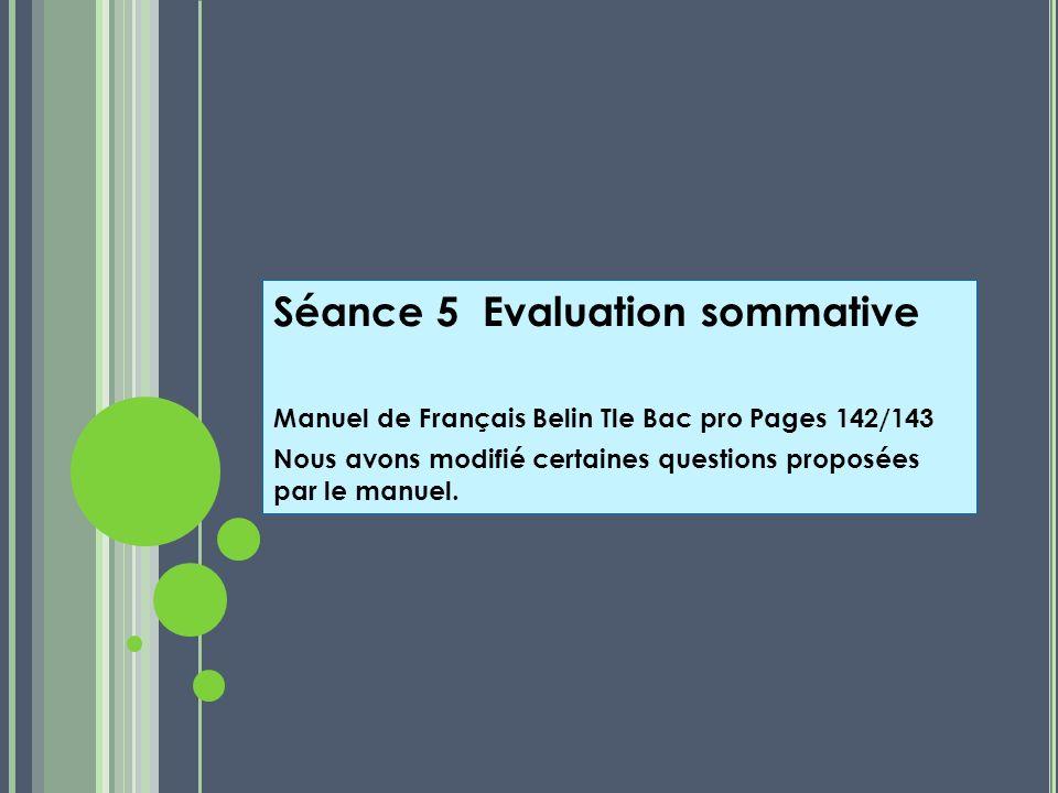 Séance 5 Evaluation sommative Manuel de Français Belin Tle Bac pro Pages 142/143 Nous avons modifié certaines questions proposées par le manuel.