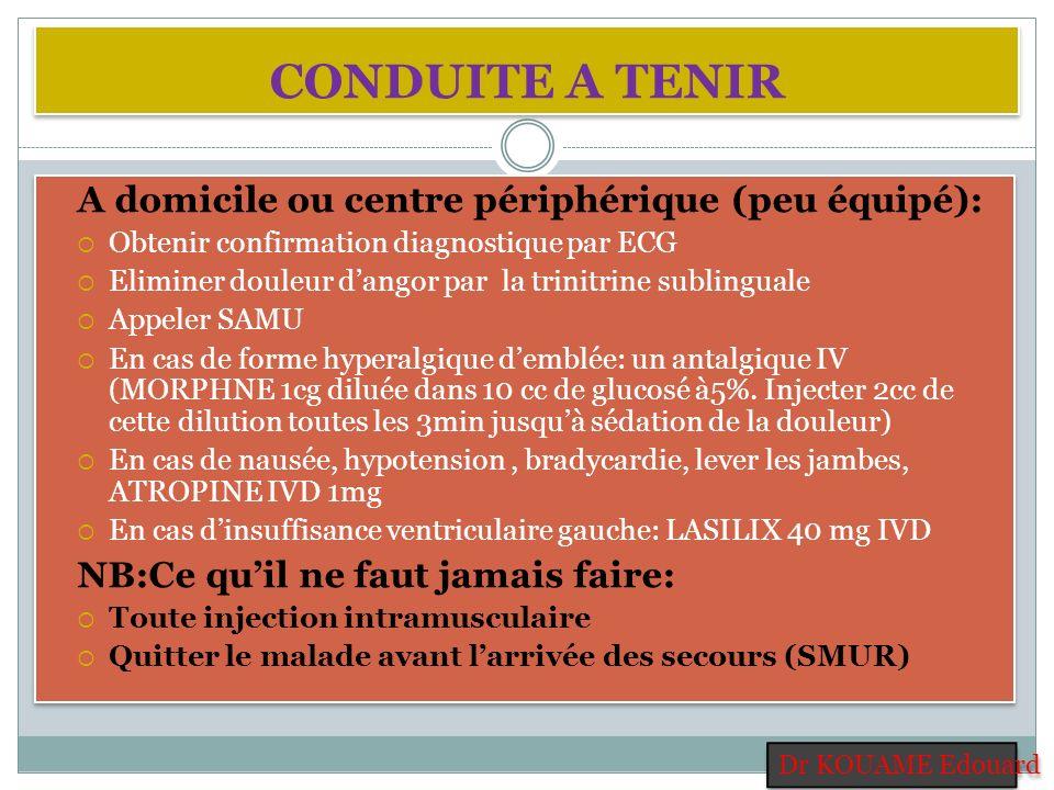 CONDUITE A TENIR A domicile ou centre périphérique (peu équipé): Obtenir confirmation diagnostique par ECG Eliminer douleur dangor par la trinitrine s
