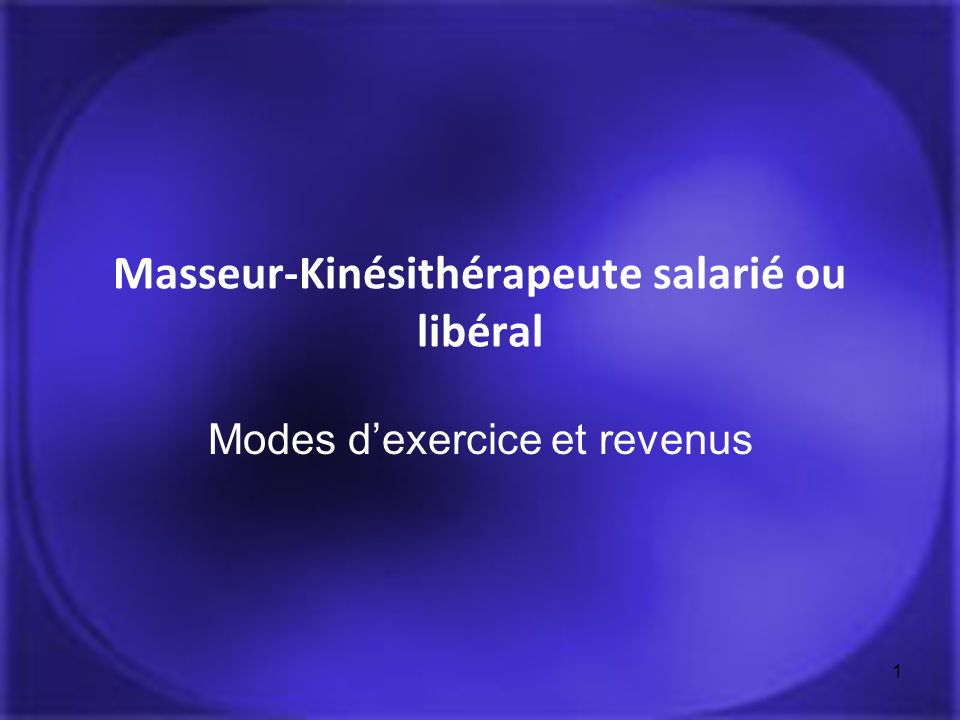 1 Masseur-Kinésithérapeute salarié ou libéral Modes dexercice et revenus