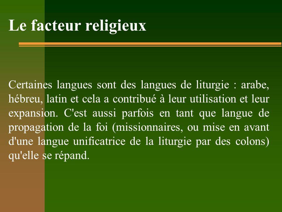 Le facteur religieux Certaines langues sont des langues de liturgie : arabe, hébreu, latin et cela a contribué à leur utilisation et leur expansion. C
