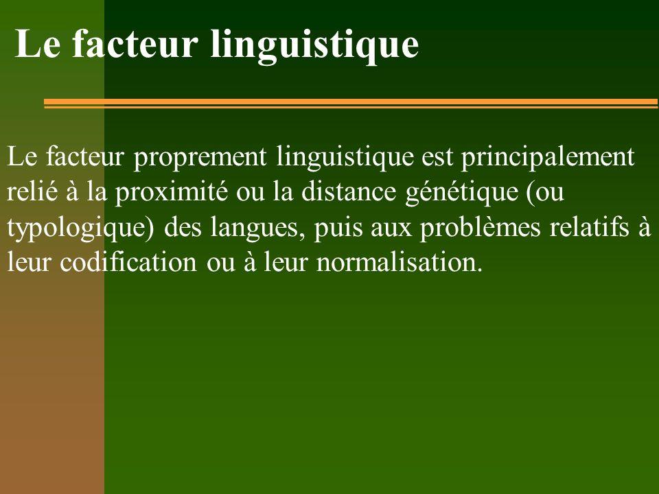 Le facteur linguistique Le facteur proprement linguistique est principalement relié à la proximité ou la distance génétique (ou typologique) des langues, puis aux problèmes relatifs à leur codification ou à leur normalisation.