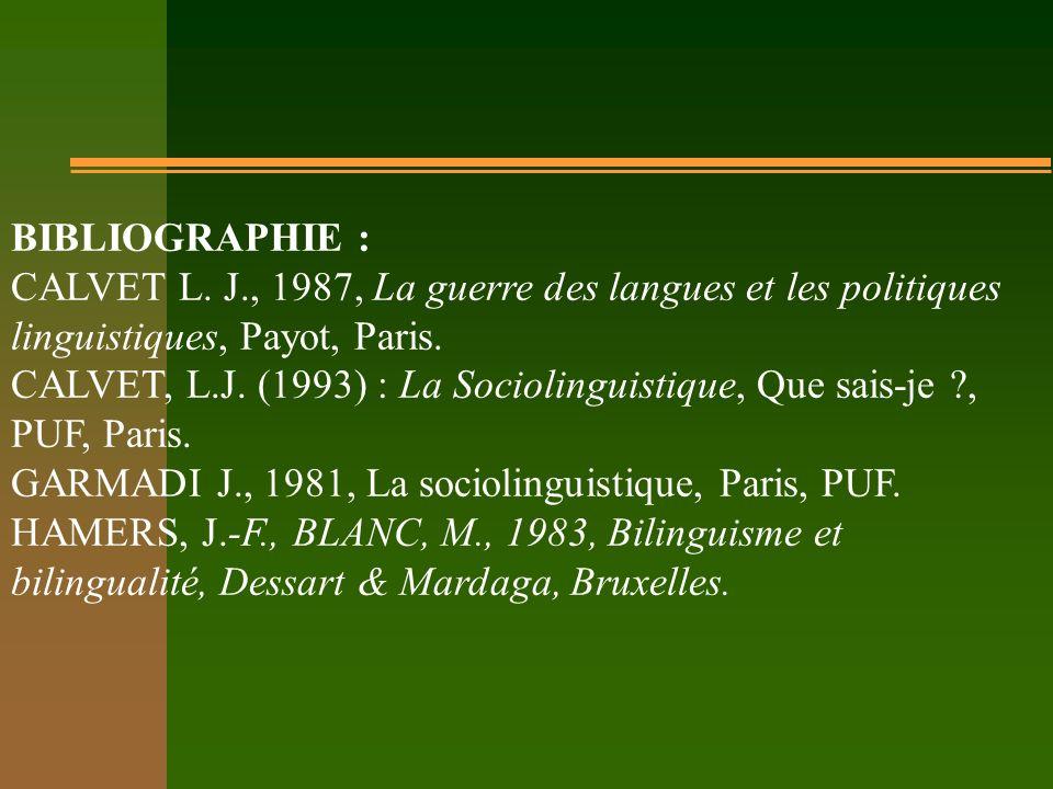 BIBLIOGRAPHIE : CALVET L. J., 1987, La guerre des langues et les politiques linguistiques, Payot, Paris. CALVET, L.J. (1993) : La Sociolinguistique, Q
