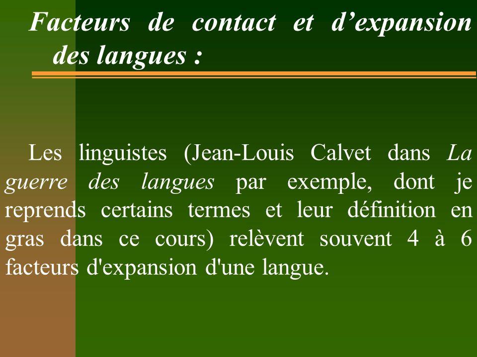 Facteurs de contact et dexpansion des langues : Les linguistes (Jean-Louis Calvet dans La guerre des langues par exemple, dont je reprends certains termes et leur définition en gras dans ce cours) relèvent souvent 4 à 6 facteurs d expansion d une langue.