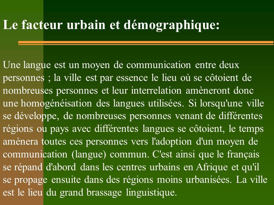 Le facteur urbain et démographique: Une langue est un moyen de communication entre deux personnes ; la ville est par essence le lieu où se côtoient de nombreuses personnes et leur interrelation amèneront donc une homogénéisation des langues utilisées.