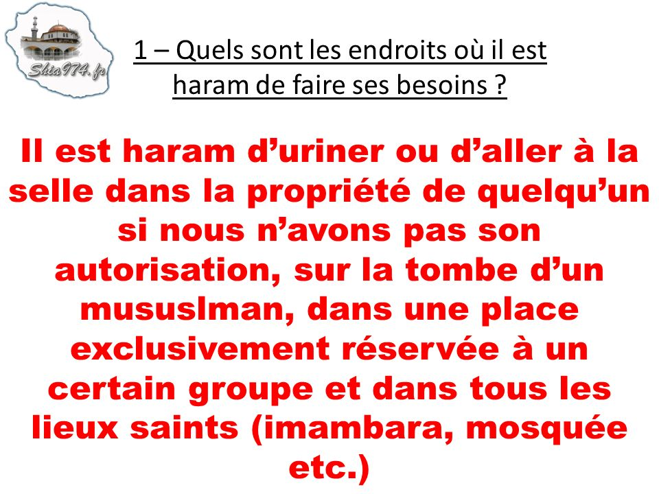Il est haram duriner ou daller à la selle dans la propriété de quelquun si nous navons pas son autorisation, sur la tombe dun mususlman, dans une place exclusivement réservée à un certain groupe et dans tous les lieux saints (imambara, mosquée etc.)
