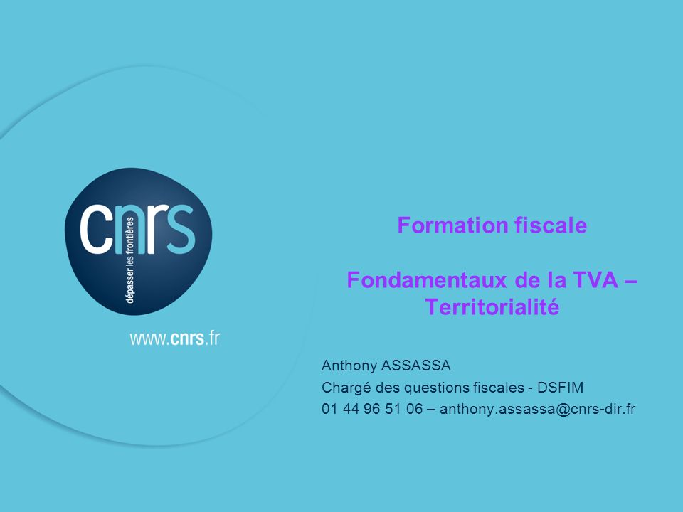 Formation fiscale Fondamentaux de la TVA – Territorialité Anthony ASSASSA Chargé des questions fiscales - DSFIM 01 44 96 51 06 – anthony.assassa@cnrs-dir.fr