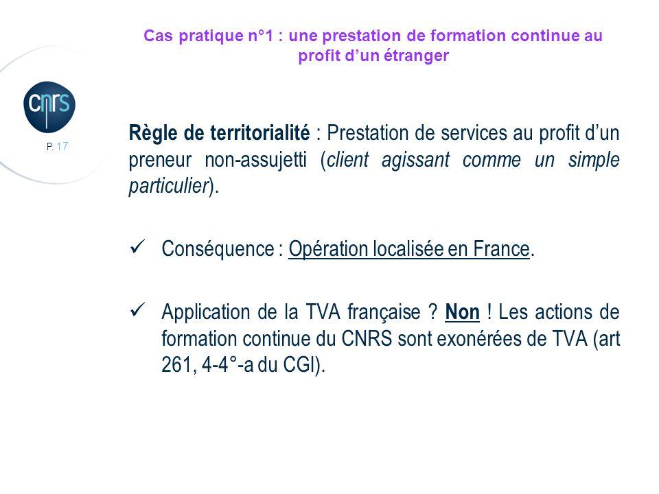 P. 17 Cas pratique n°1 : une prestation de formation continue au profit dun étranger Règle de territorialité : Prestation de services au profit dun pr