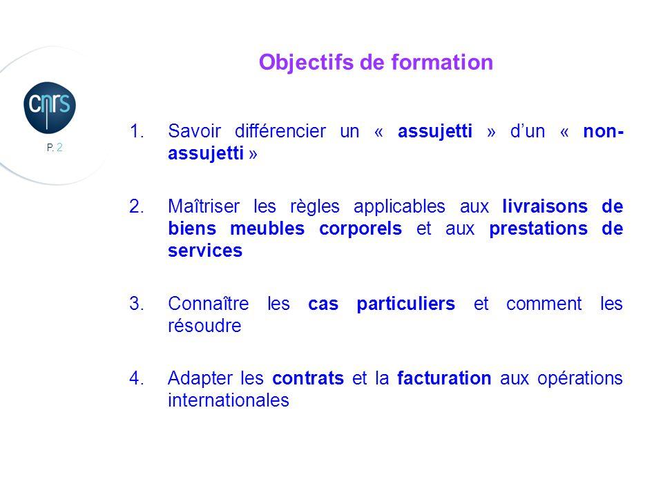 P. 2 Objectifs de formation 1.Savoir différencier un « assujetti » dun « non- assujetti » 2.Maîtriser les règles applicables aux livraisons de biens m