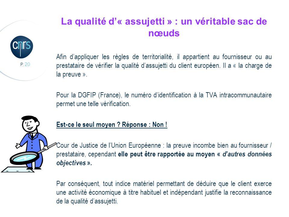 P. 20 La qualité d« assujetti » : un véritable sac de nœuds Afin dappliquer les règles de territorialité, il appartient au fournisseur ou au prestatai