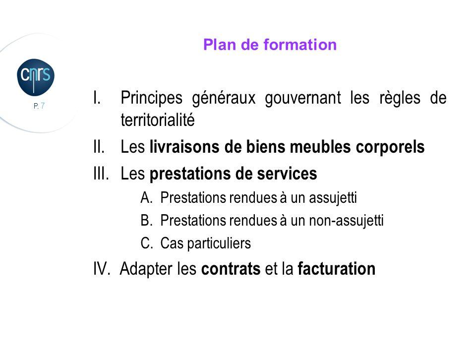 P. 7 Plan de formation I.Principes généraux gouvernant les règles de territorialité II.Les livraisons de biens meubles corporels III.Les prestations d