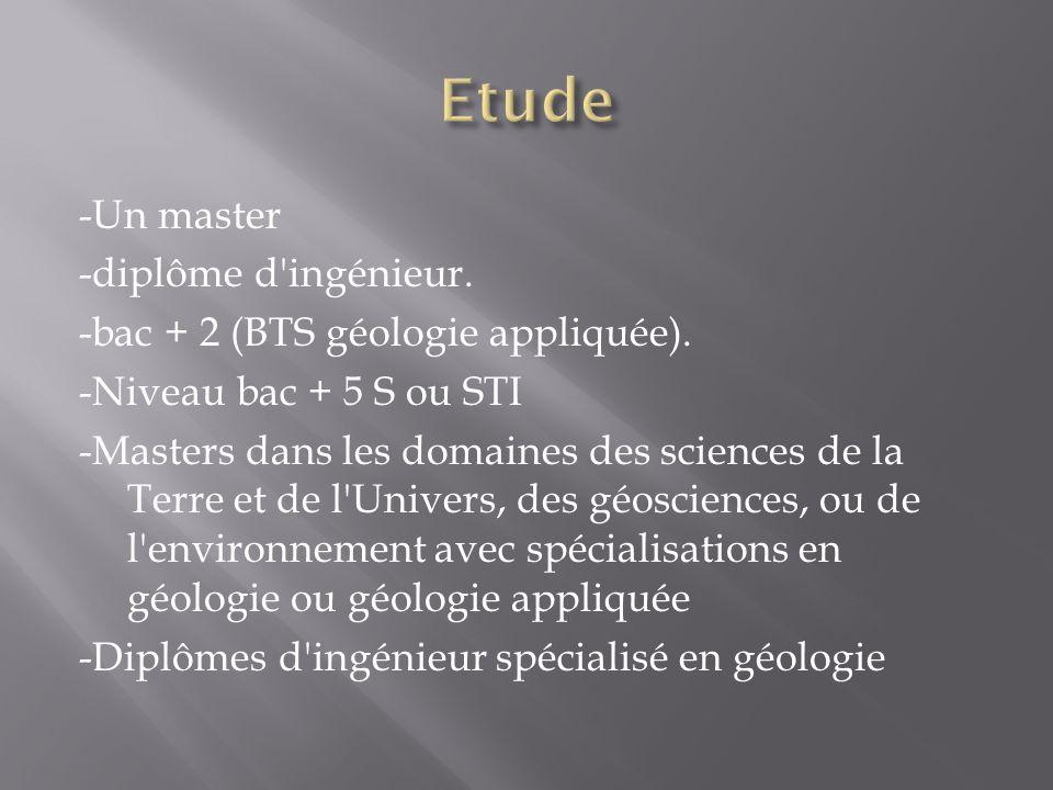 -Un master -diplôme d ingénieur.-bac + 2 (BTS géologie appliquée).