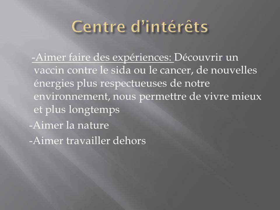 -Aimer faire des expériences: Découvrir un vaccin contre le sida ou le cancer, de nouvelles énergies plus respectueuses de notre environnement, nous permettre de vivre mieux et plus longtemps -Aimer la nature -Aimer travailler dehors