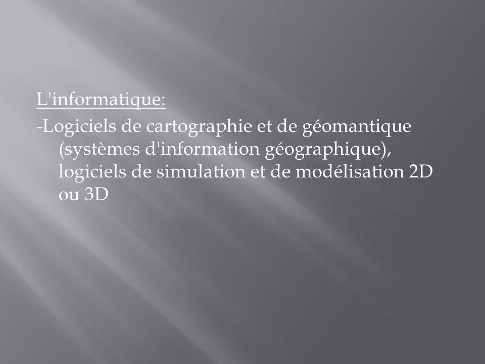 L informatique: -Logiciels de cartographie et de géomantique (systèmes d information géographique), logiciels de simulation et de modélisation 2D ou 3D