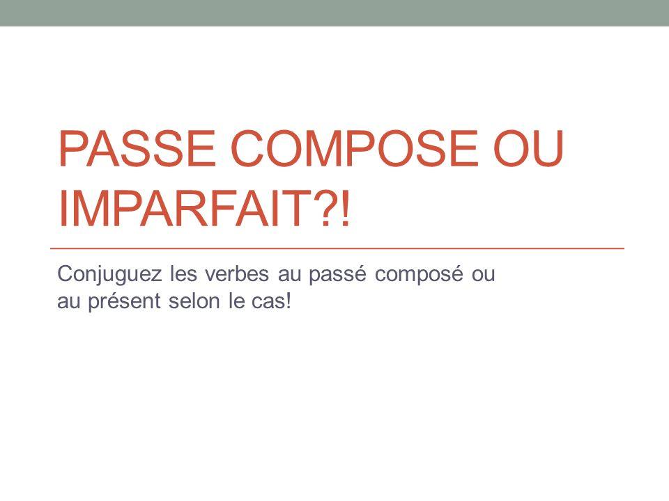 PASSE COMPOSE OU IMPARFAIT ! Conjuguez les verbes au passé composé ou au présent selon le cas!