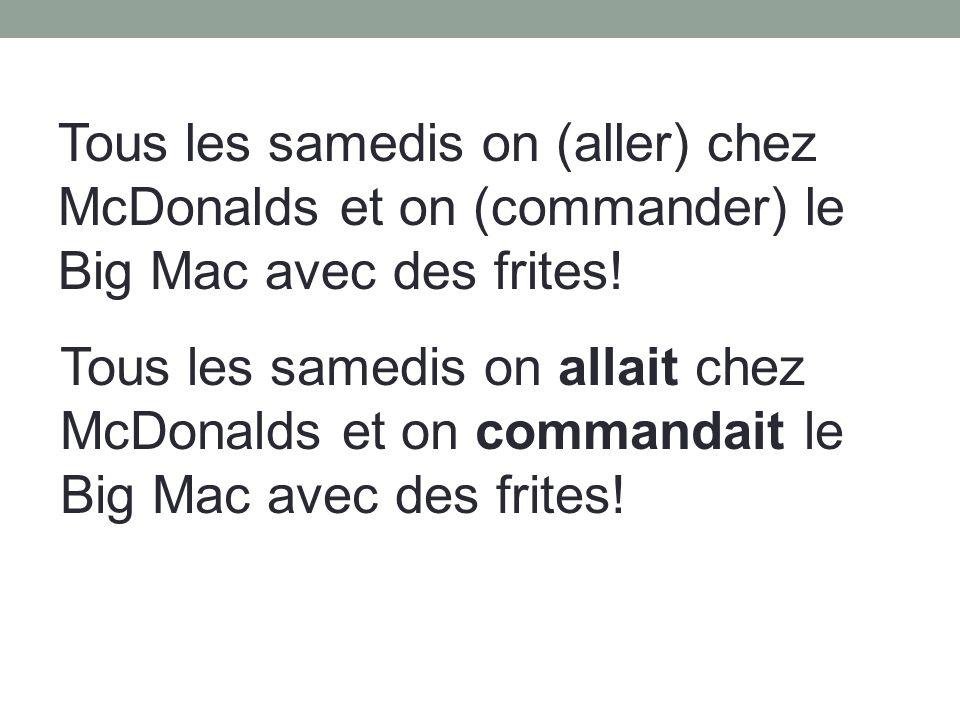 Tous les samedis on (aller) chez McDonalds et on (commander) le Big Mac avec des frites.