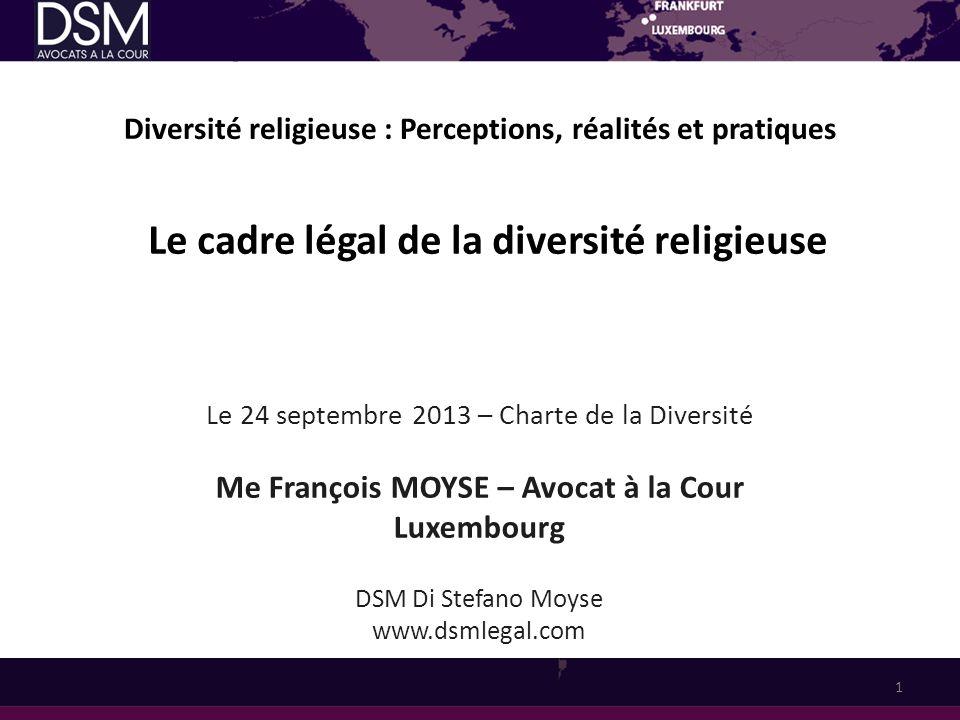 Diversité religieuse : Perceptions, réalités et pratiques Le 24 septembre 2013 – Charte de la Diversité Me François MOYSE – Avocat à la Cour Luxembour