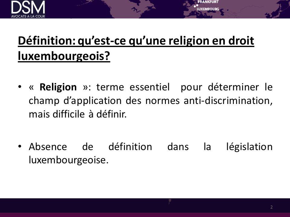 Définition: quest-ce quune religion en droit luxembourgeois? « Religion »: terme essentiel pour déterminer le champ dapplication des normes anti-discr