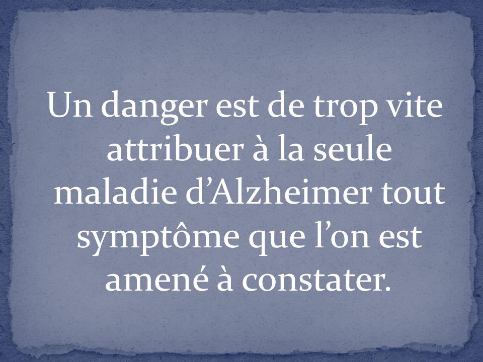 Un danger est de trop vite attribuer à la seule maladie dAlzheimer tout symptôme que lon est amené à constater.