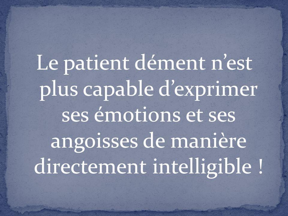 Le patient dément nest plus capable dexprimer ses émotions et ses angoisses de manière directement intelligible !
