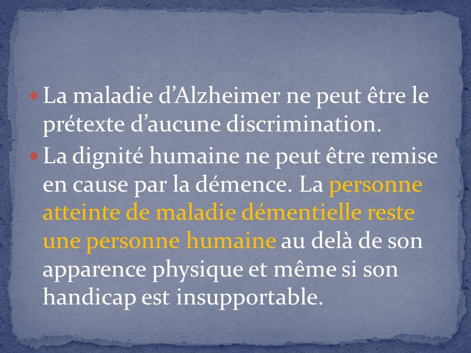 La maladie dAlzheimer ne peut être le prétexte daucune discrimination. La dignité humaine ne peut être remise en cause par la démence. La personne att