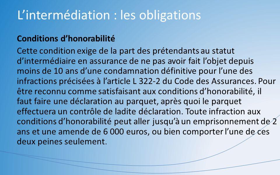 Lintermédiation : les obligations Conditions dhonorabilité Cette condition exige de la part des prétendants au statut dintermédiaire en assurance de n