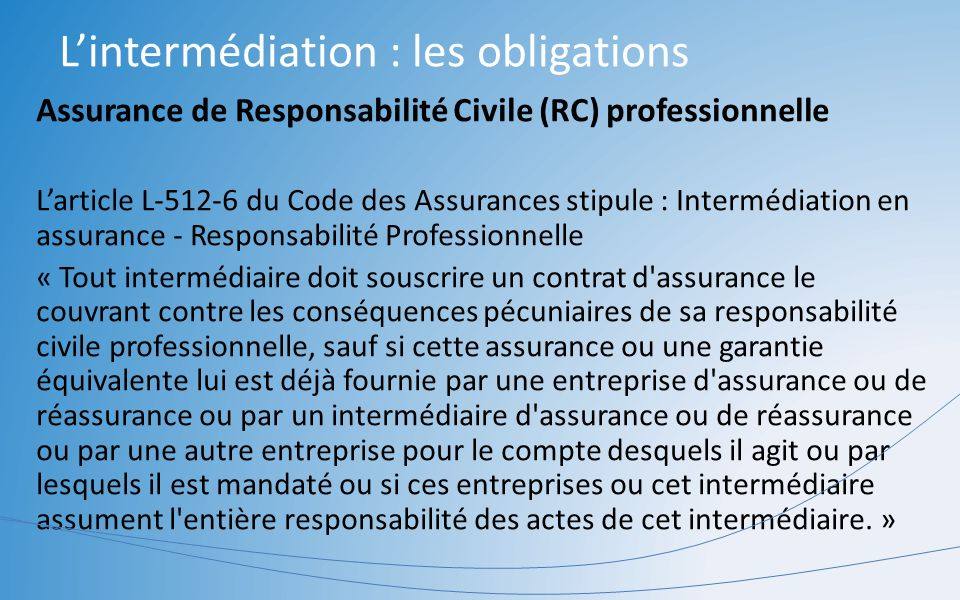 Lintermédiation : les obligations Assurance de Responsabilité Civile (RC) professionnelle Larticle L-512-6 du Code des Assurances stipule : Intermédia