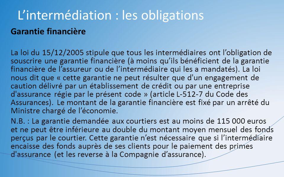 Lintermédiation : les obligations Garantie financière La loi du 15/12/2005 stipule que tous les intermédiaires ont lobligation de souscrire une garant