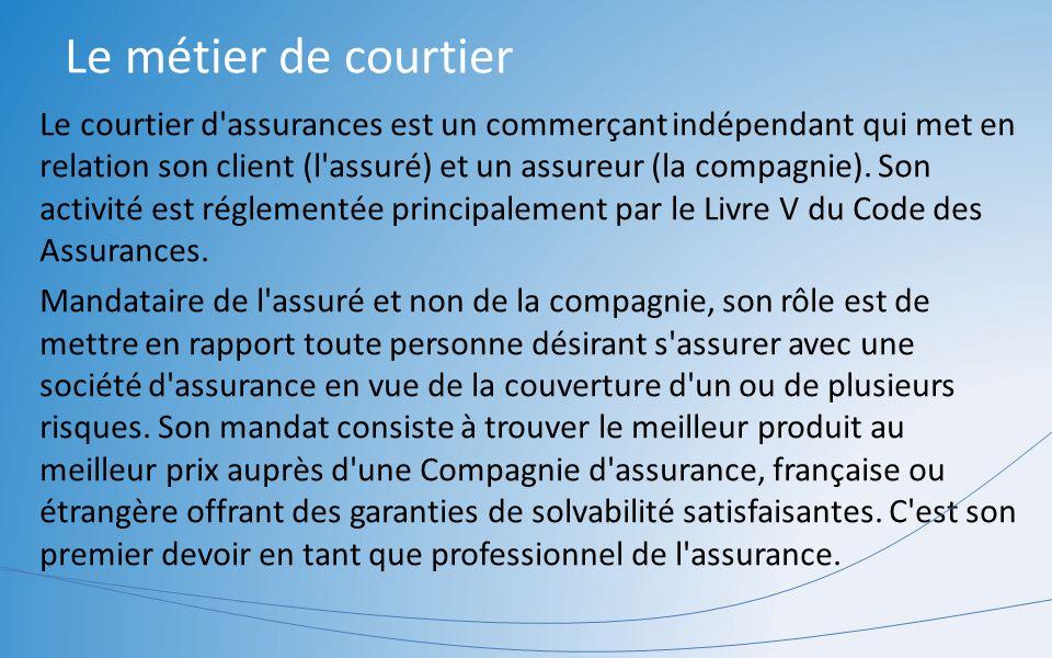 Le métier de courtier Le courtier d'assurances est un commerçant indépendant qui met en relation son client (l'assuré) et un assureur (la compagnie).