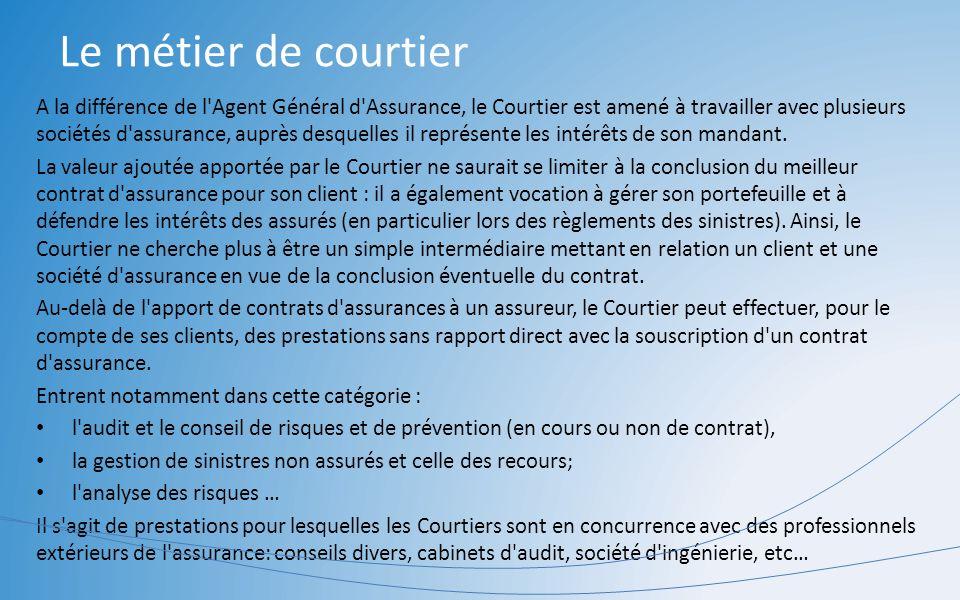 Le métier de courtier A la différence de l'Agent Général d'Assurance, le Courtier est amené à travailler avec plusieurs sociétés d'assurance, auprès d