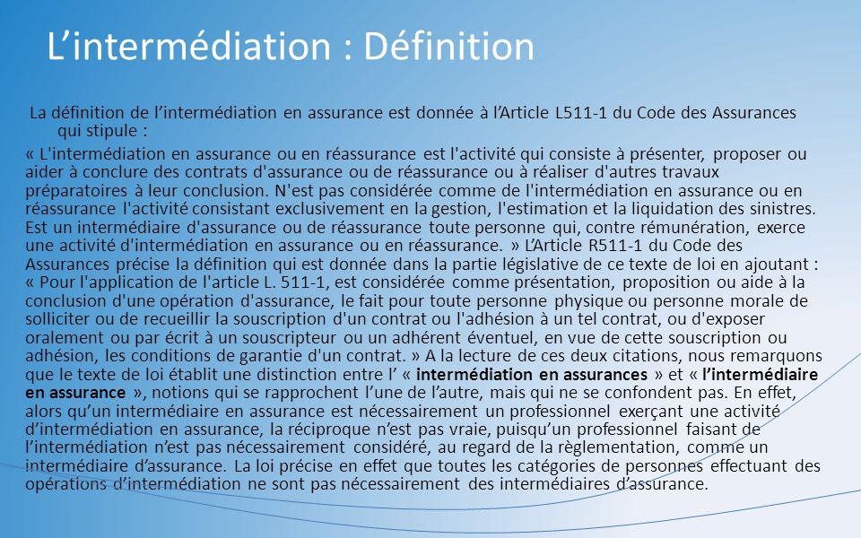 Lintermédiation : Définition La définition de lintermédiation en assurance est donnée à lArticle L511-1 du Code des Assurances qui stipule : « L'inter