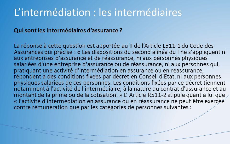 Lintermédiation : les intermédiaires Qui sont les intermédiaires dassurance ? La réponse à cette question est apportée au II de lArticle L511-1 du Cod