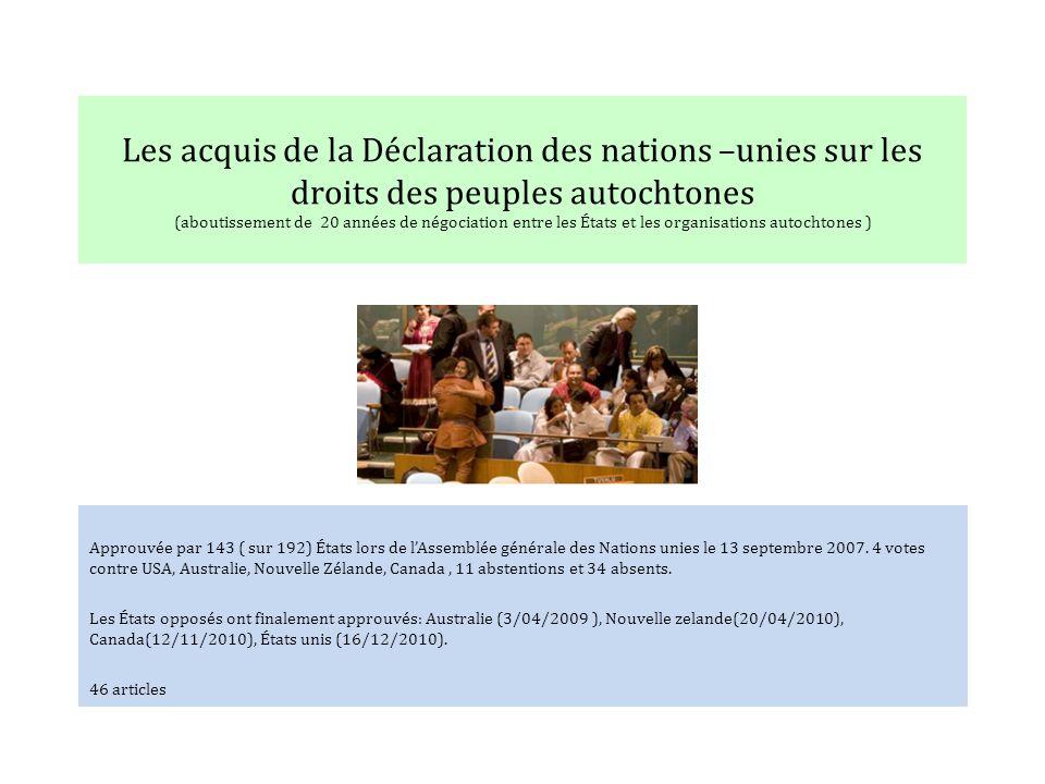 Les acquis de la Déclaration des nations –unies sur les droits des peuples autochtones (aboutissement de 20 années de négociation entre les États et les organisations autochtones ) Approuvée par 143 ( sur 192) États lors de lAssemblée générale des Nations unies le 13 septembre 2007.