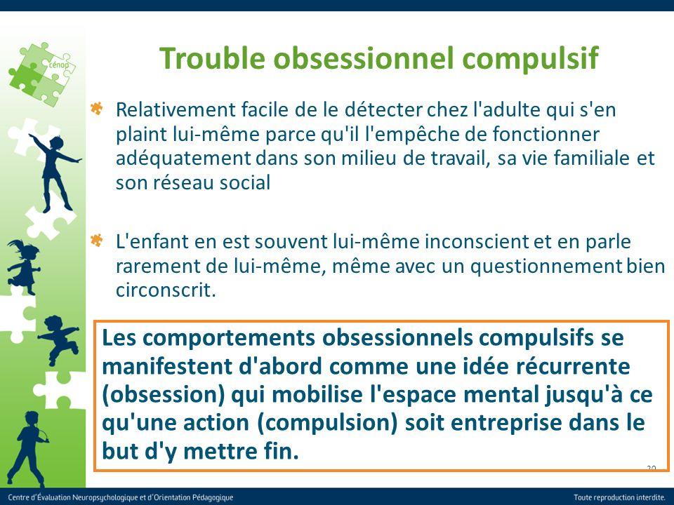 20 Trouble obsessionnel compulsif Relativement facile de le détecter chez l'adulte qui s'en plaint lui-même parce qu'il l'empêche de fonctionner adéqu