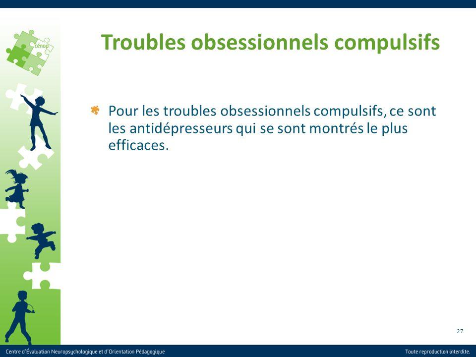 27 Troubles obsessionnels compulsifs Pour les troubles obsessionnels compulsifs, ce sont les antidépresseurs qui se sont montrés le plus efficaces.