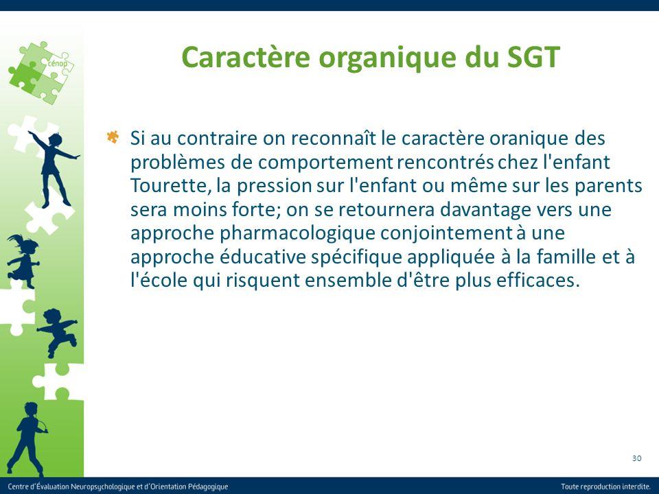 30 Caractère organique du SGT Si au contraire on reconnaît le caractère oranique des problèmes de comportement rencontrés chez l'enfant Tourette, la p