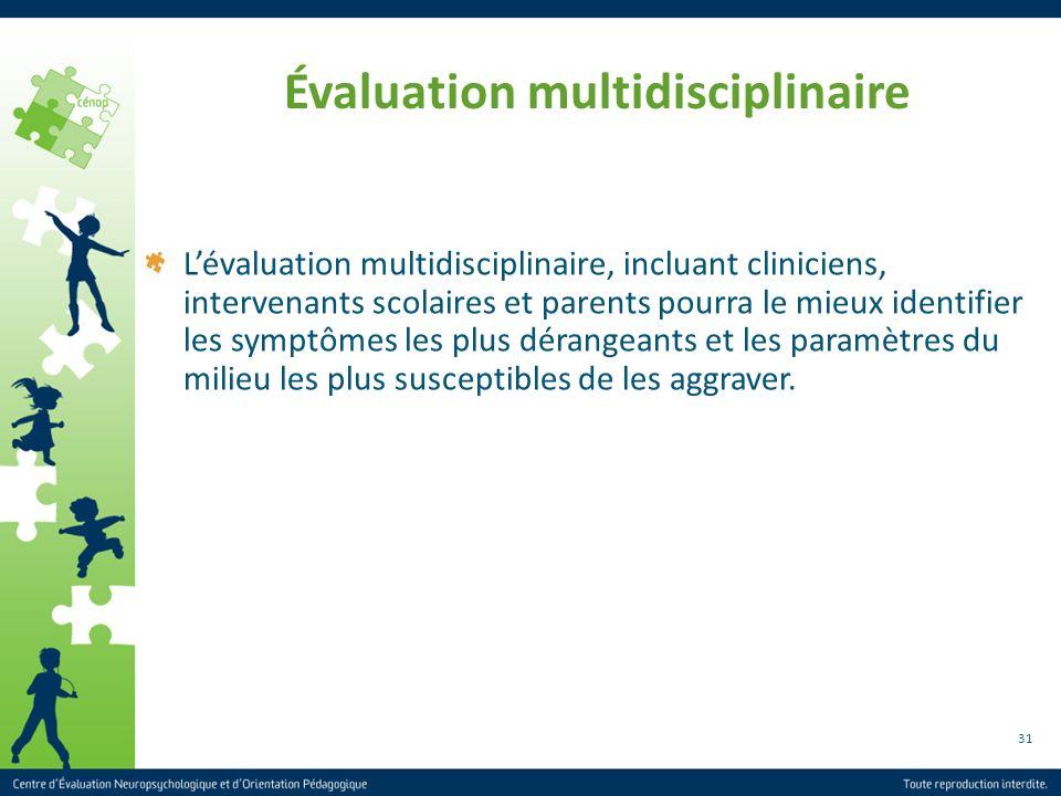 31 Évaluation multidisciplinaire Lévaluation multidisciplinaire, incluant cliniciens, intervenants scolaires et parents pourra le mieux identifier les
