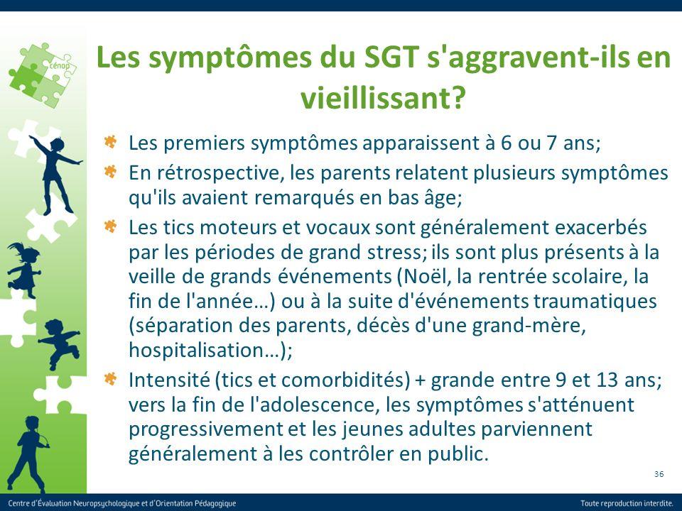 36 Les symptômes du SGT s'aggravent-ils en vieillissant? Les premiers symptômes apparaissent à 6 ou 7 ans; En rétrospective, les parents relatent plus