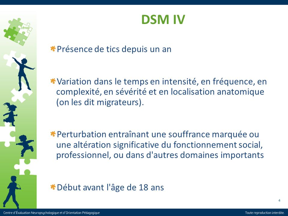 4 DSM IV Présence de tics depuis un an Variation dans le temps en intensité, en fréquence, en complexité, en sévérité et en localisation anatomique (o